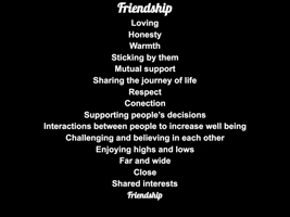 friendship, loving, honesty, warmth, sticking by them, mutual support, sharing the journey of life, respect, connection, supporting people's decisions, interactions between people to increase well-being, challenging and believing in each other, enjoying highs and lows, far and wide, close, shared interests, friendship