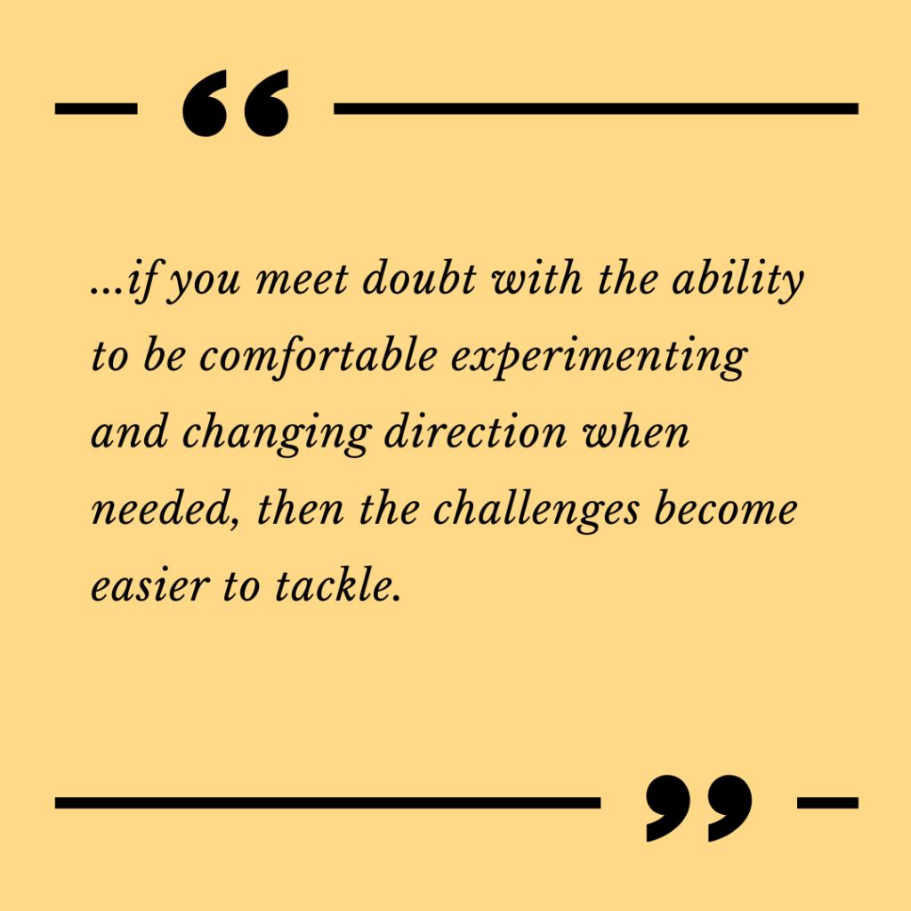 ...if you meet doubt with the ability to be comfortable experimenting and changing direction when needed, then the challenges become easier to tackle.