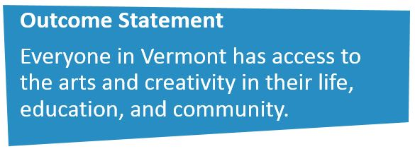 Outcome Statement: Everyone in Vermont has access to the arts and creativity in their life, education, and community.